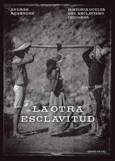 La otra esclavitud: Historia oculta del esclavismo indígena