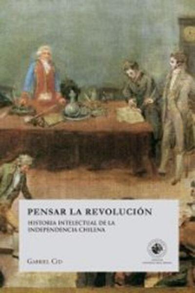 Pensar la revolución: historia intelectual de la independencia chilena