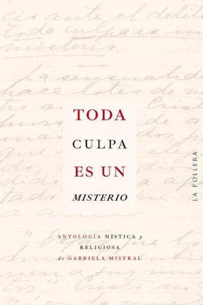 Toda culpa es un misterio: antología mística y religiosa de Gabriela Mistral