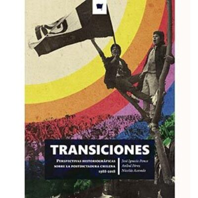 TRANSICIONES: Perespectivas historiográficas sobre la postdictadura chilena 1988-2018