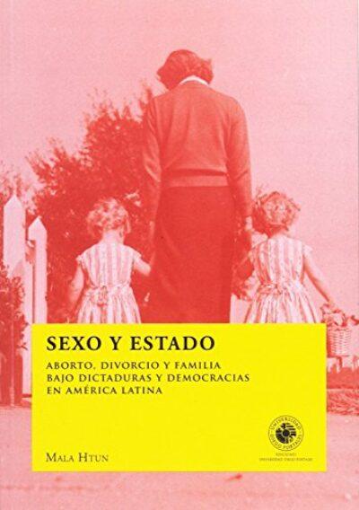 Sexo y Estado: Aborto, divorcio y familia bajo dictaduras y democracias en América Latina