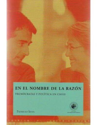 En el nombre de la razón. Tecnócratas y política en Chile
