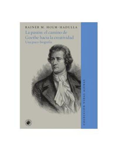 La pasión: el camino de Goethe hacia la creatividad. Una psico- biografía