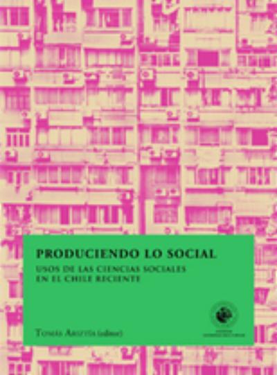 Produciendo lo social. Usos de las ciencias sociales en el Chile reciente