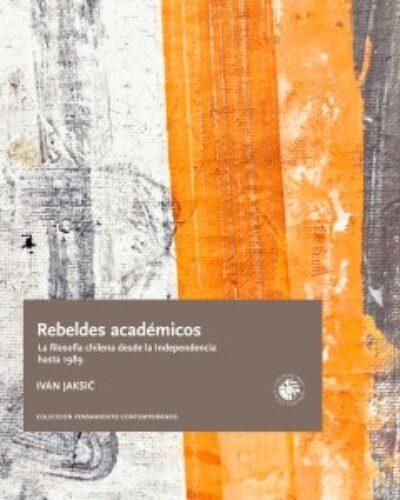 Rebeldes académicos. La filosofía chilena desde la Independencia hasta 1989