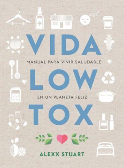 Vida Low Tox: Manual para vivir saludable en un planeta feliz