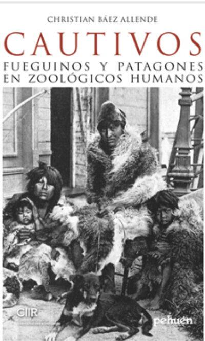 Cautivos : Fueguinos Y Patagones En Zoologicos Humanos