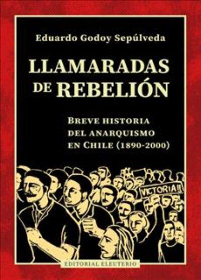 Llamaradas de rebelión: Breve historia del anarquismo en Chile (1890-2000)