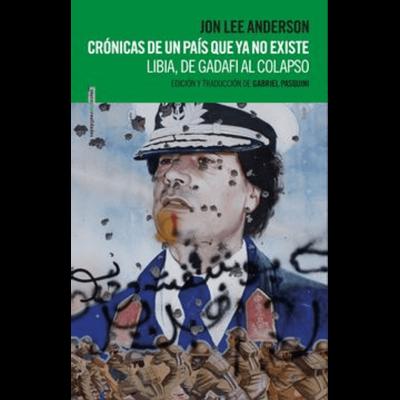 Cronicas De Un Pais Que Ya No Existe : Libia, De Gadafi Al Colapso