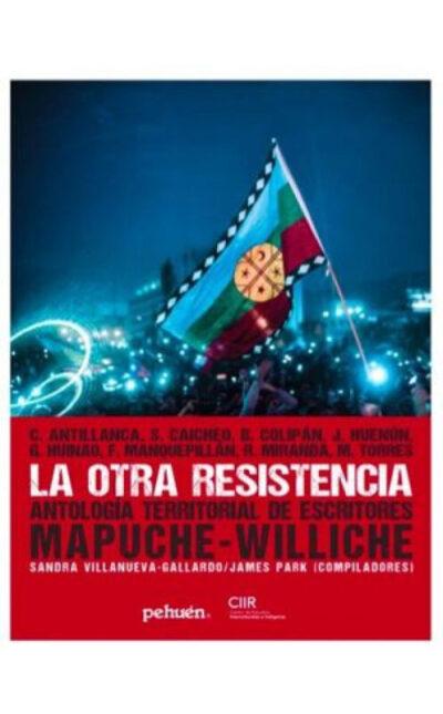 Otra Resistencia, La : Antologia Territorial De Escritores Mapuche-Wil