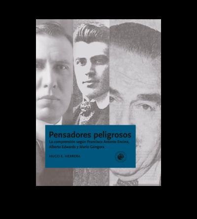 Pensadores peligrosos. La comprensión según Francisco Antonio Encina, Alberto Edwards y Mario Góngora